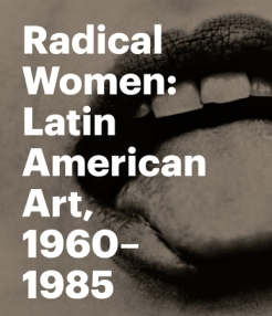Radical Women: Latin American Art, 1960-1985. Fajardo-Hill, Cecilia and Andrea Giunta. Los Angeles: Hammer Museum, University of California, Los Angeles; Munich: DelMonico Books/Prestel, 2017. Held at the Hammer Museum, Los Angeles, September 15-December 31, 2017; and at the Brooklyn Museum, Brooklyn, N.Y., April 13-July 22, 2018